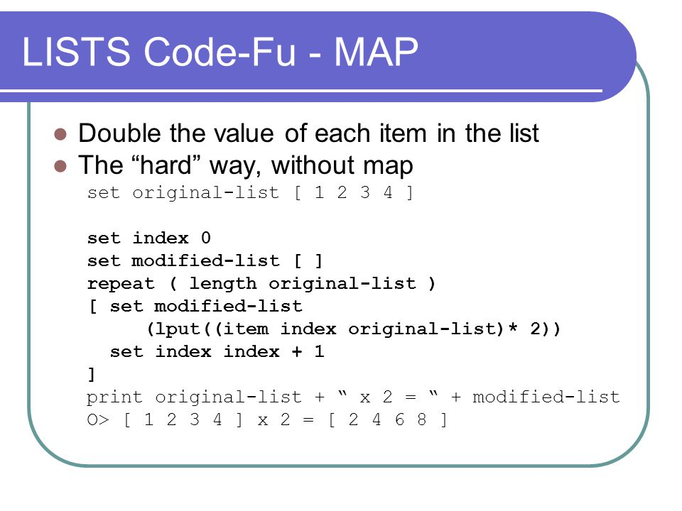 LISTS Code-Fu - MAP Double the value of each item in the list The hard way, without map set original-list [ 1 2 3 4 ] set index 0 set modified-list [ ] repeat ( length original-list ) [ set modified-list (lput((item index original-list)* 2)) set index index + 1 ] print original-list + x 2 = + modified-list O> [ 1 2 3 4 ] x 2 = [ 2 4 6 8 ]