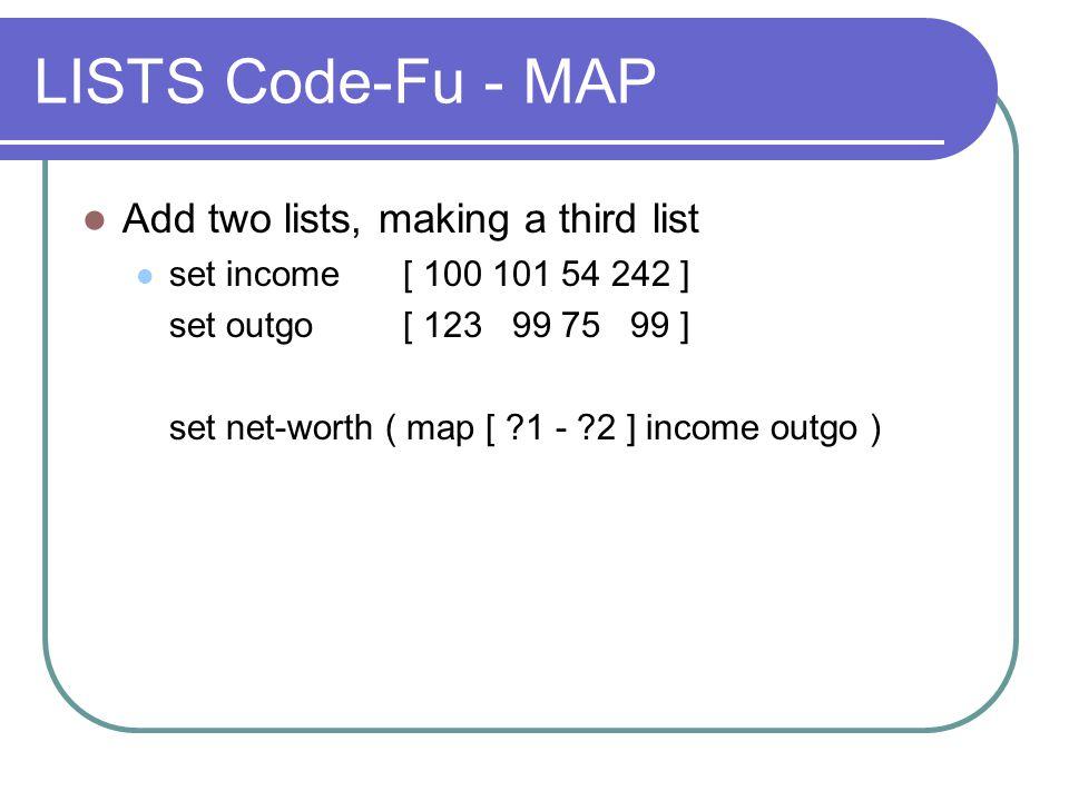 LISTS Code-Fu - MAP Add two lists, making a third list set income [ 100 101 54 242 ] set outgo [ 123 99 75 99 ] set net-worth ( map [ ?1 - ?2 ] income outgo )