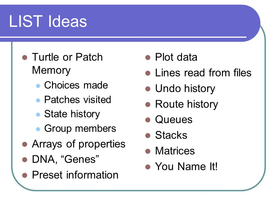 LIST Ideas Turtle or Patch Memory Choices made Patches visited State history Group members Arrays of properties DNA, Genes Preset information Plot data Lines read from files Undo history Route history Queues Stacks Matrices You Name It!