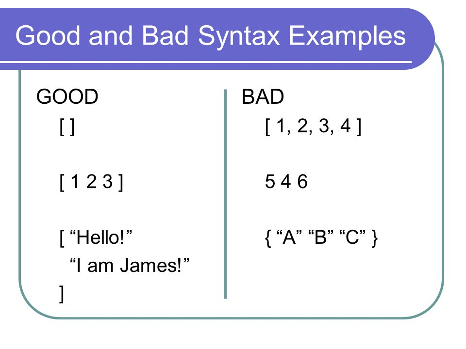 Good and Bad Syntax Examples GOOD [ ] [ 1 2 3 ] [ Hello.