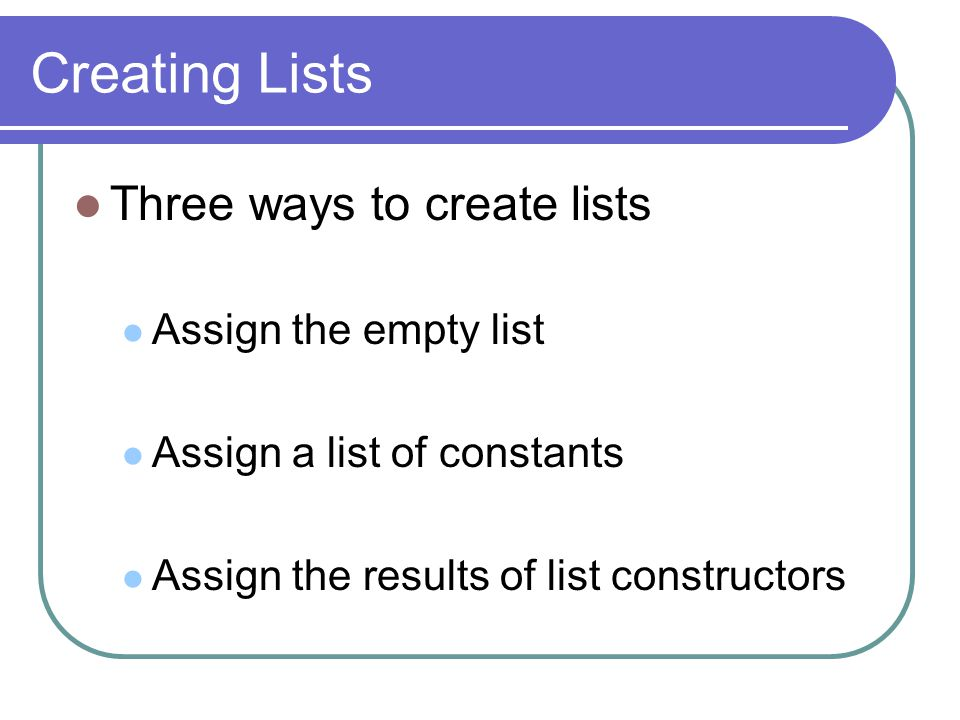 Creating Lists Three ways to create lists Assign the empty list Assign a list of constants Assign the results of list constructors