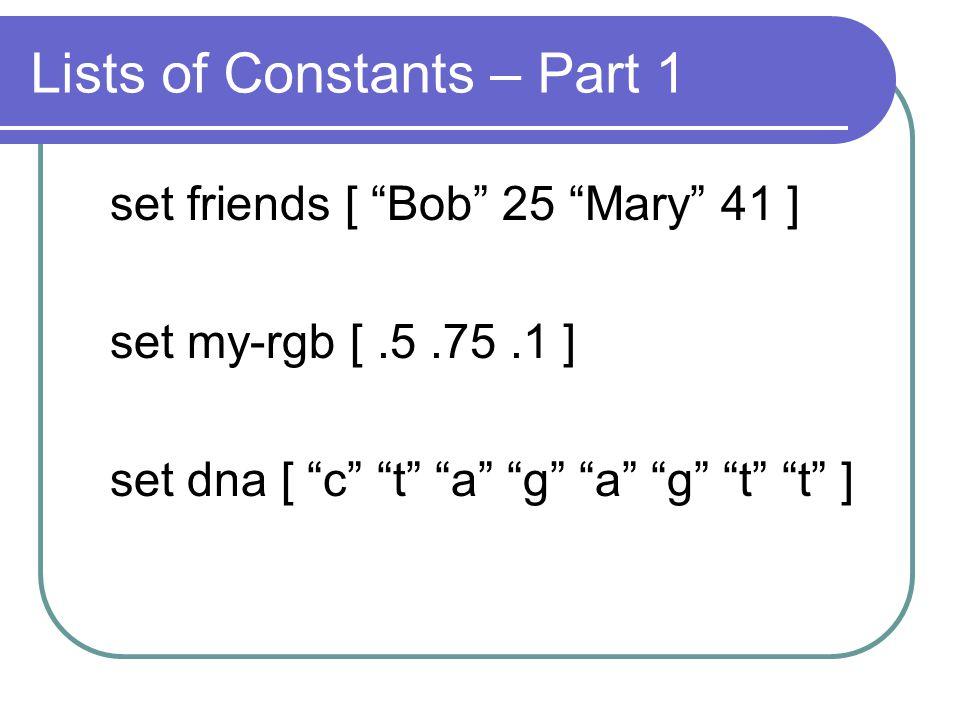 Lists of Constants – Part 1 set friends [ Bob 25 Mary 41 ] set my-rgb [.5.75.1 ] set dna [ c t a g a g t t ]