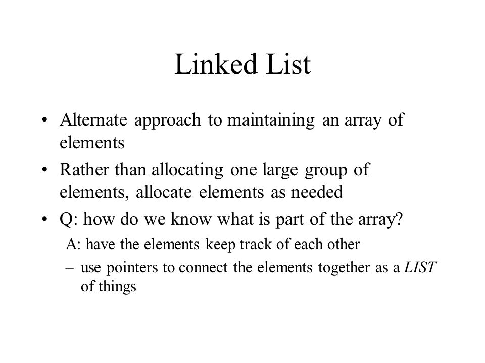 Linked List Alternate approach to maintaining an array of elements Rather than allocating one large group of elements, allocate elements as needed Q: how do we know what is part of the array.