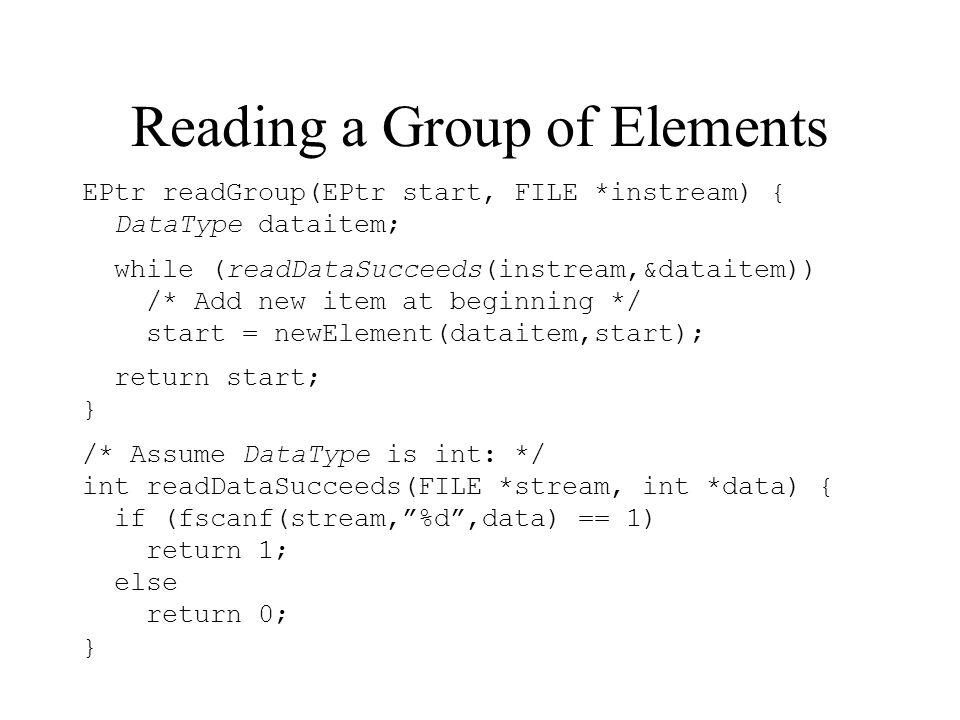 Reading a Group of Elements EPtr readGroup(EPtr start, FILE *instream) { DataType dataitem; while (readDataSucceeds(instream,&dataitem)) /* Add new item at beginning */ start = newElement(dataitem,start); return start; } /* Assume DataType is int: */ int readDataSucceeds(FILE *stream, int *data) { if (fscanf(stream,%d,data) == 1) return 1; else return 0; }