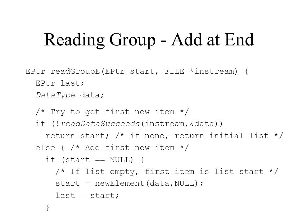 Reading Group - Add at End EPtr readGroupE(EPtr start, FILE *instream) { EPtr last; DataType data; /* Try to get first new item */ if (!readDataSucceeds(instream,&data)) return start; /* if none, return initial list */ else { /* Add first new item */ if (start == NULL) { /* If list empty, first item is list start */ start = newElement(data,NULL); last = start; }