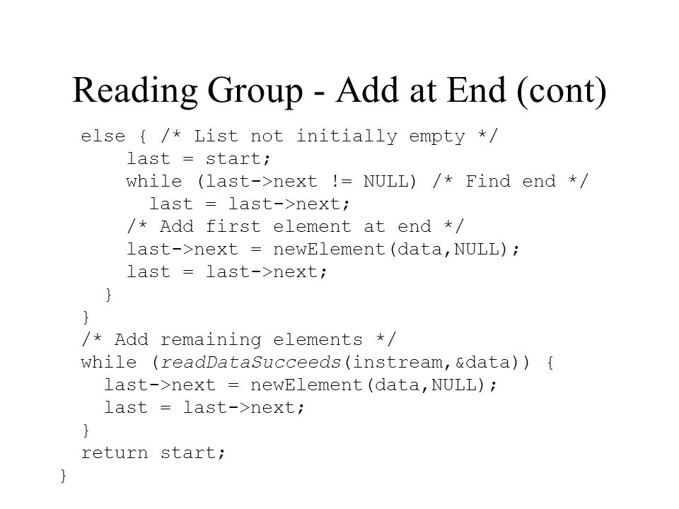 Reading Group - Add at End (cont) else { /* List not initially empty */ last = start; while (last->next != NULL) /* Find end */ last = last->next; /* Add first element at end */ last->next = newElement(data,NULL); last = last->next; } /* Add remaining elements */ while (readDataSucceeds(instream,&data)) { last->next = newElement(data,NULL); last = last->next; } return start; }