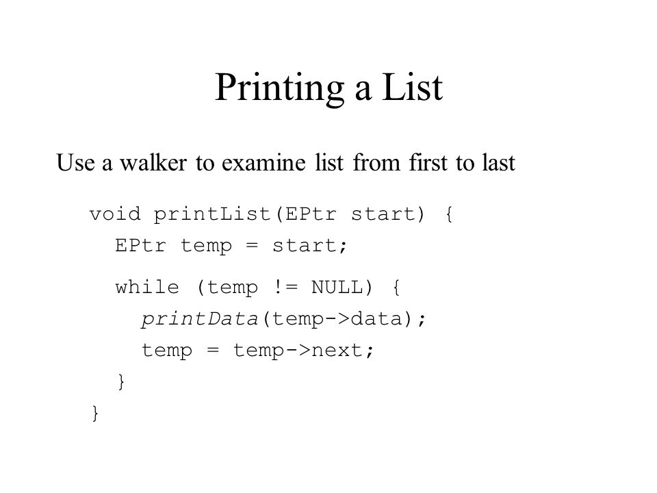 Printing a List Use a walker to examine list from first to last void printList(EPtr start) { EPtr temp = start; while (temp != NULL) { printData(temp->data); temp = temp->next; }