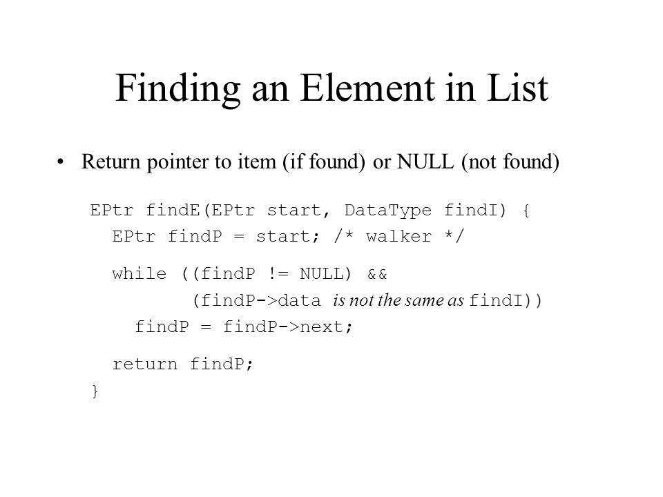 Finding an Element in List Return pointer to item (if found) or NULL (not found) EPtr findE(EPtr start, DataType findI) { EPtr findP = start; /* walker */ while ((findP != NULL) && (findP->data is not the same as findI)) findP = findP->next; return findP; }