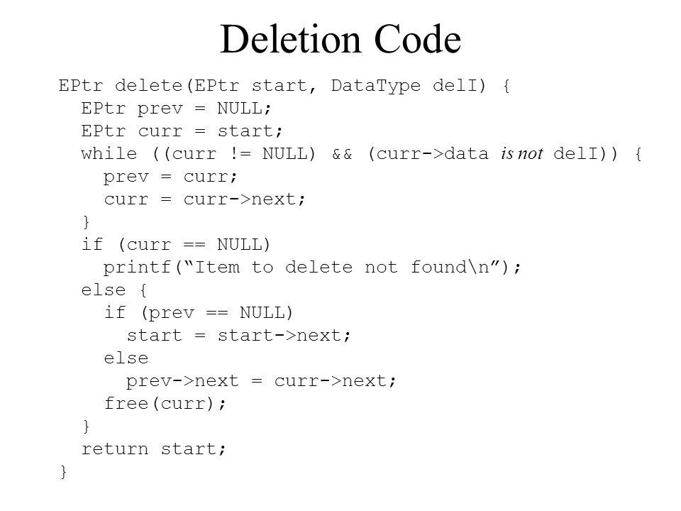 Deletion Code EPtr delete(EPtr start, DataType delI) { EPtr prev = NULL; EPtr curr = start; while ((curr != NULL) && (curr->data is not delI)) { prev = curr; curr = curr->next; } if (curr == NULL) printf(Item to delete not found\n); else { if (prev == NULL) start = start->next; else prev->next = curr->next; free(curr); } return start; }