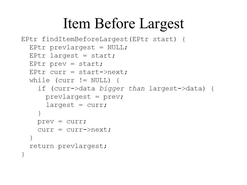 Item Before Largest EPtr findItemBeforeLargest(EPtr start) { EPtr prevlargest = NULL; EPtr largest = start; EPtr prev = start; EPtr curr = start->next; while (curr != NULL) { if (curr->data bigger than largest->data) { prevlargest = prev; largest = curr; } prev = curr; curr = curr->next; } return prevlargest; }