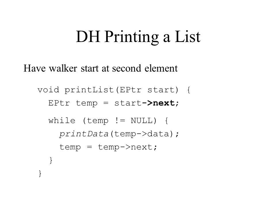 DH Printing a List Have walker start at second element void printList(EPtr start) { EPtr temp = start->next; while (temp != NULL) { printData(temp->data); temp = temp->next; }
