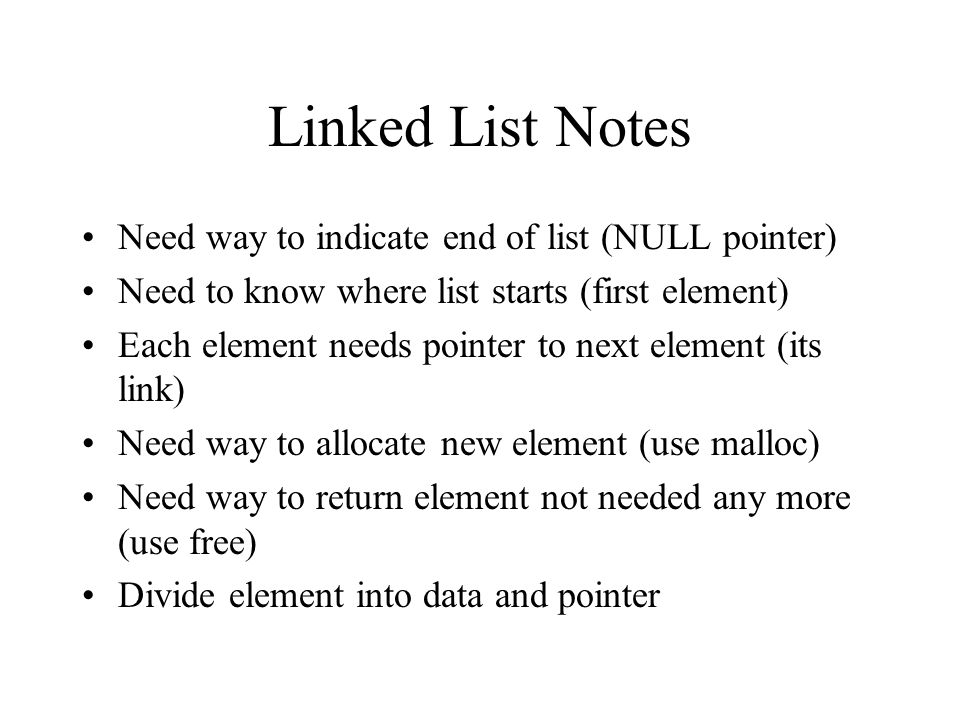 Linked List Notes Need way to indicate end of list (NULL pointer) Need to know where list starts (first element) Each element needs pointer to next element (its link) Need way to allocate new element (use malloc) Need way to return element not needed any more (use free) Divide element into data and pointer