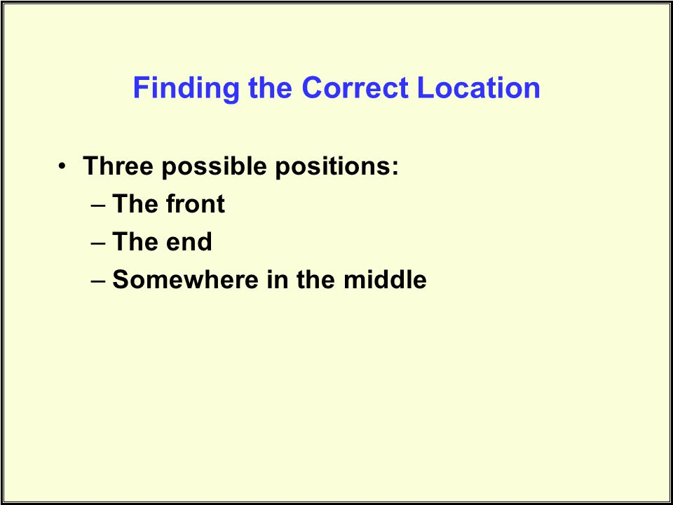 Finding the Correct Location Three possible positions: –The front –The end –Somewhere in the middle
