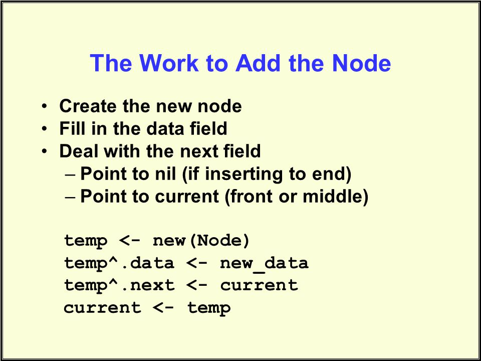 The Work to Add the Node Create the new node Fill in the data field Deal with the next field –Point to nil (if inserting to end) –Point to current (front or middle) temp <- new(Node) temp^.data <- new_data temp^.next <- current current <- temp