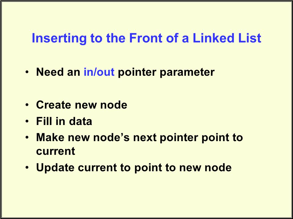 Inserting to the Front of a Linked List Need an in/out pointer parameter Create new node Fill in data Make new nodes next pointer point to current Update current to point to new node