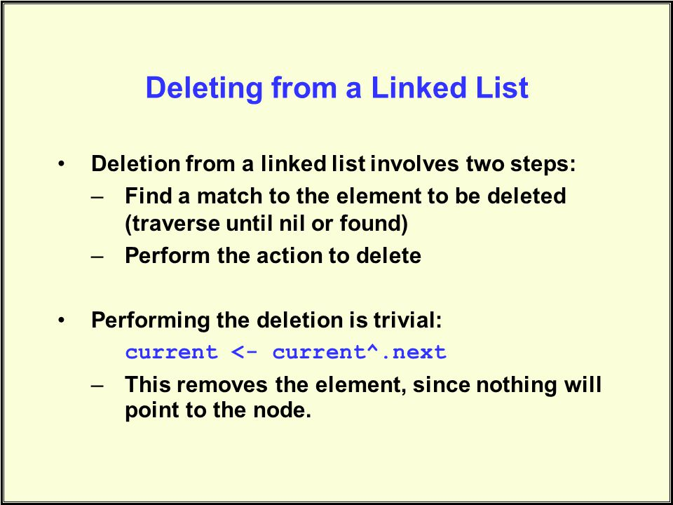Deleting from a Linked List Deletion from a linked list involves two steps: –Find a match to the element to be deleted (traverse until nil or found) –Perform the action to delete Performing the deletion is trivial: current <- current^.next –This removes the element, since nothing will point to the node.