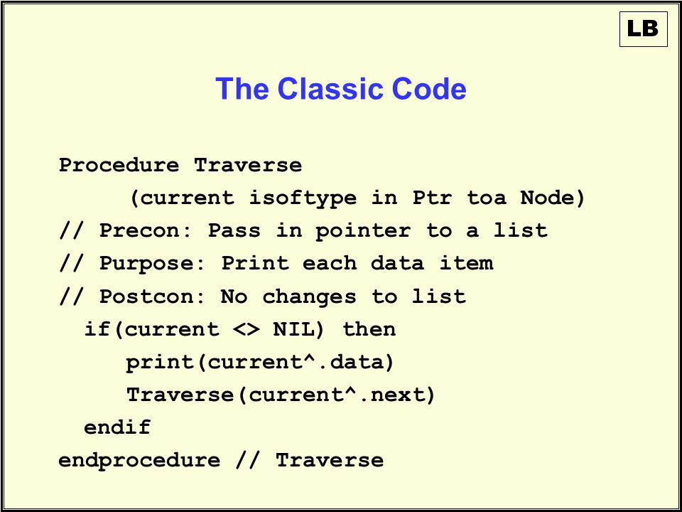 The Classic Code Procedure Traverse (current isoftype in Ptr toa Node) // Precon: Pass in pointer to a list // Purpose: Print each data item // Postcon: No changes to list if(current <> NIL) then print(current^.data) Traverse(current^.next) endif endprocedure // Traverse LB