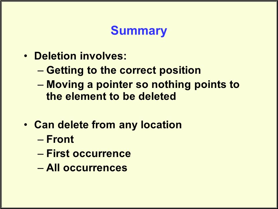 Summary Deletion involves: –Getting to the correct position –Moving a pointer so nothing points to the element to be deleted Can delete from any location –Front –First occurrence –All occurrences