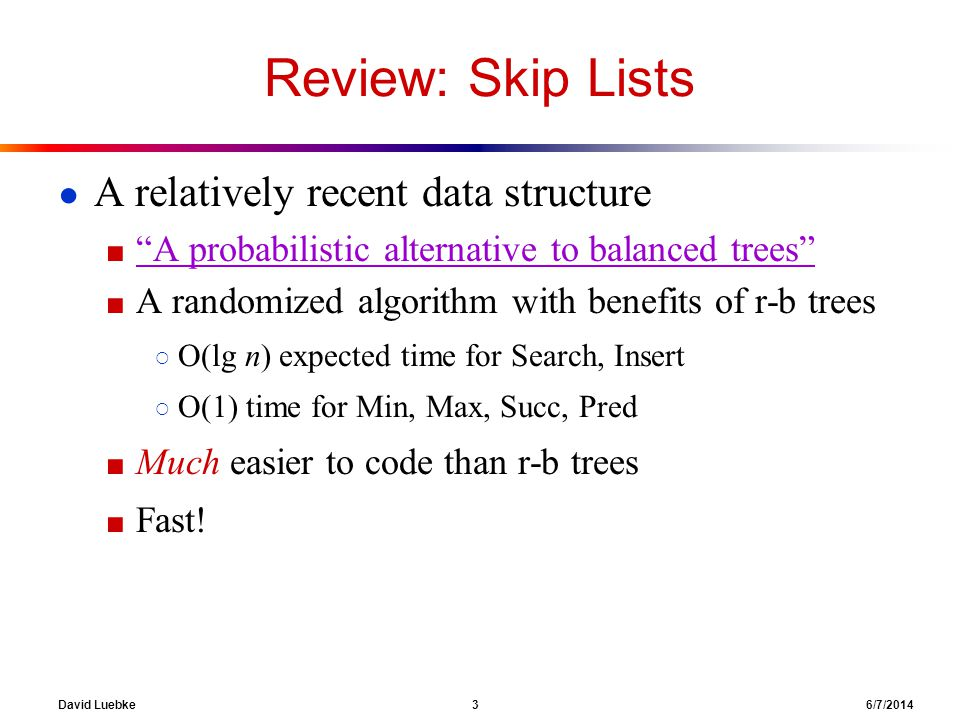 David Luebke 3 6/7/2014 Review: Skip Lists A relatively recent data structure A probabilistic alternative to balanced trees A randomized algorithm with benefits of r-b trees O(lg n) expected time for Search, Insert O(1) time for Min, Max, Succ, Pred Much easier to code than r-b trees Fast!