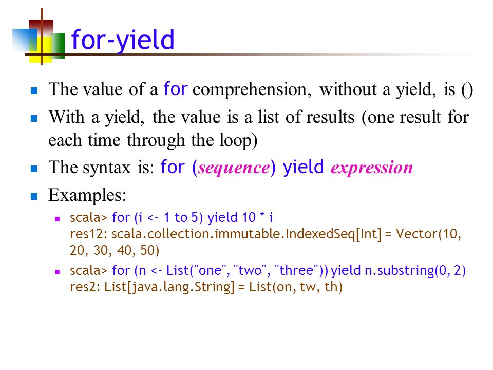 for-yield The value of a for comprehension, without a yield, is () With a yield, the value is a list of results (one result for each time through the loop) The syntax is: for ( sequence ) yield expression Examples: scala> for (i <- 1 to 5) yield 10 * i res12: scala.collection.immutable.IndexedSeq[Int] = Vector(10, 20, 30, 40, 50) scala> for (n <- List( one , two , three )) yield n.substring(0, 2) res2: List[java.lang.String] = List(on, tw, th)