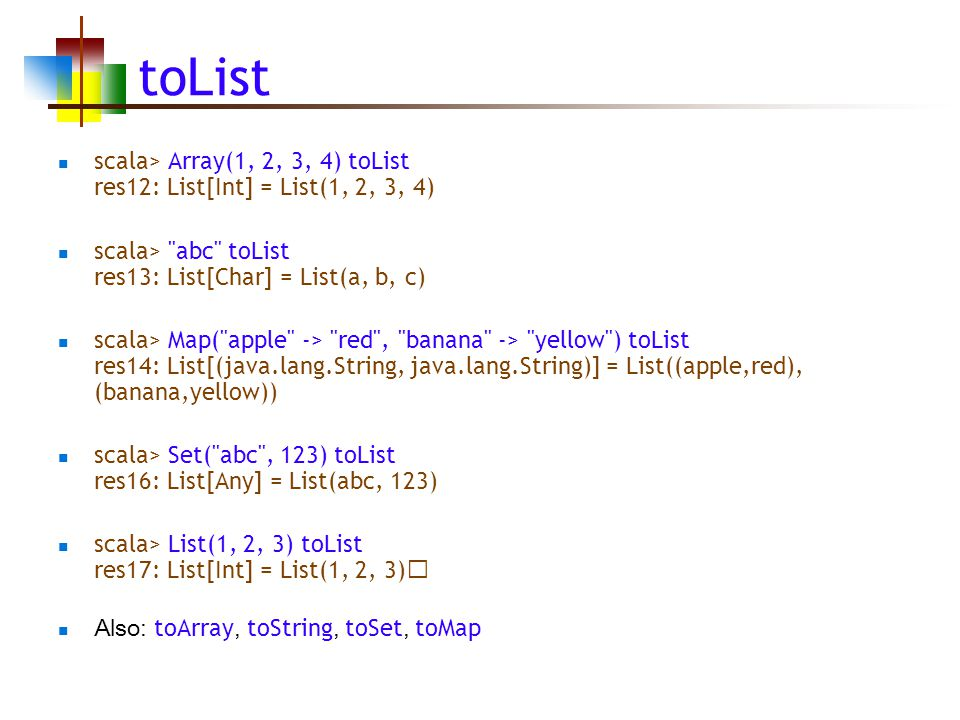 toList scala> Array(1, 2, 3, 4) toList res12: List[Int] = List(1, 2, 3, 4) scala> abc toList res13: List[Char] = List(a, b, c) scala> Map( apple -> red , banana -> yellow ) toList res14: List[(java.lang.String, java.lang.String)] = List((apple,red), (banana,yellow)) scala> Set( abc , 123) toList res16: List[Any] = List(abc, 123) scala> List(1, 2, 3) toList res17: List[Int] = List(1, 2, 3) Also: toArray, toString, toSet, toMap
