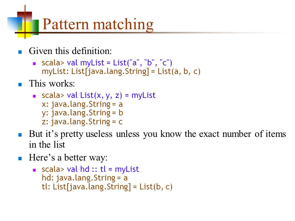 Pattern matching Given this definition: scala> val myList = List( a , b , c ) myList: List[java.lang.String] = List(a, b, c) This works: scala> val List(x, y, z) = myList x: java.lang.String = a y: java.lang.String = b z: java.lang.String = c But its pretty useless unless you know the exact number of items in the list Heres a better way: scala> val hd :: tl = myList hd: java.lang.String = a tl: List[java.lang.String] = List(b, c)
