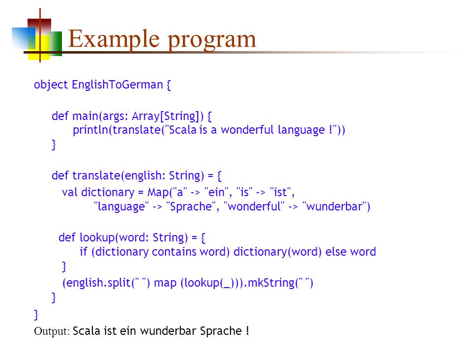 Example program object EnglishToGerman { def main(args: Array[String]) { println(translate( Scala is a wonderful language ! )) } def translate(english: String) = { val dictionary = Map( a -> ein , is -> ist , language -> Sprache , wonderful -> wunderbar ) def lookup(word: String) = { if (dictionary contains word) dictionary(word) else word } (english.split( ) map (lookup(_))).mkString( ) } } Output: Scala ist ein wunderbar Sprache !