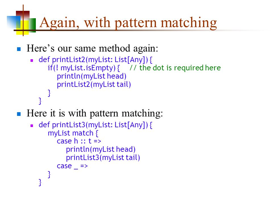 Again, with pattern matching Heres our same method again: def printList2(myList: List[Any]) { if(.