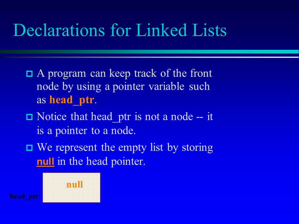 Declarations for Linked Lists A program can keep track of the front node by using a pointer variable such as head_ptr. Notice that head_ptr is not a n