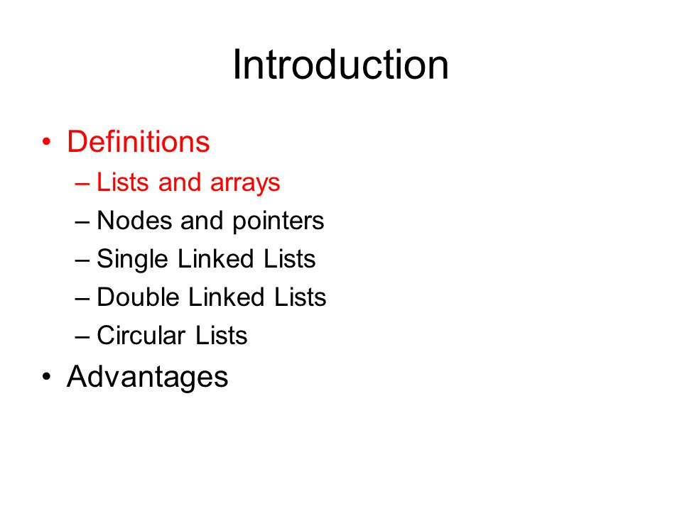Introduction Definitions –Lists and arrays –Nodes and pointers –Single Linked Lists –Double Linked Lists –Circular Lists Advantages