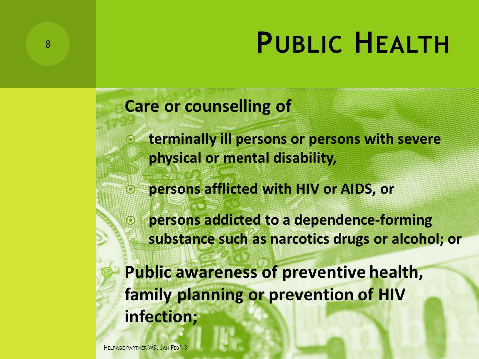 P UBLIC H EALTH Care or counselling of terminally ill persons or persons with severe physical or mental disability, persons afflicted with HIV or AIDS, or persons addicted to a dependence-forming substance such as narcotics drugs or alcohol; or Public awareness of preventive health, family planning or prevention of HIV infection; 8 H ELPAGE PARTNER WS, J AN -F EB 13