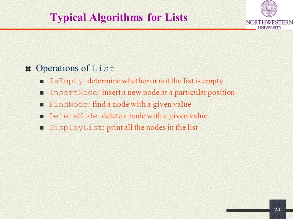 Typical Algorithms for Lists Operations of List IsEmpty : determine whether or not the list is empty InsertNode : insert a new node at a particular position FindNode : find a node with a given value DeleteNode : delete a node with a given value DisplayList : print all the nodes in the list 24