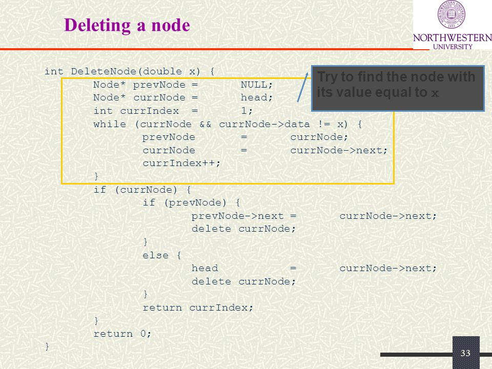 Deleting a node int DeleteNode(double x) { Node* prevNode=NULL; Node* currNode=head; int currIndex=1; while (currNode && currNode->data != x) { prevNode=currNode; currNode=currNode->next; currIndex++; } if (currNode) { if (prevNode) { prevNode->next=currNode->next; delete currNode; } else { head=currNode->next; delete currNode; } return currIndex; } return 0; } Try to find the node with its value equal to x 33
