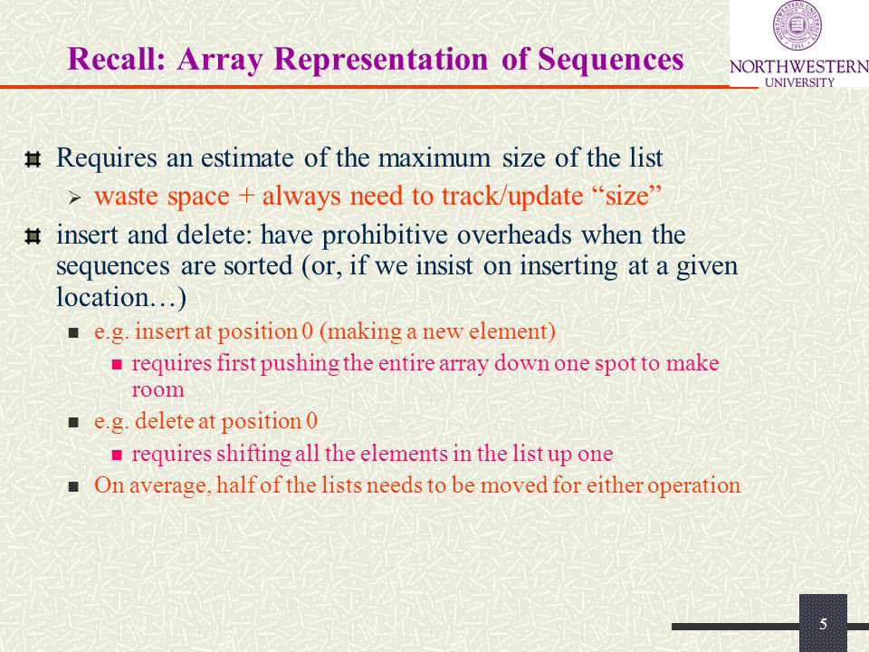 Recall: Array Representation of Sequences Requires an estimate of the maximum size of the list waste space + always need to track/update size insert and delete: have prohibitive overheads when the sequences are sorted (or, if we insist on inserting at a given location…) e.g.