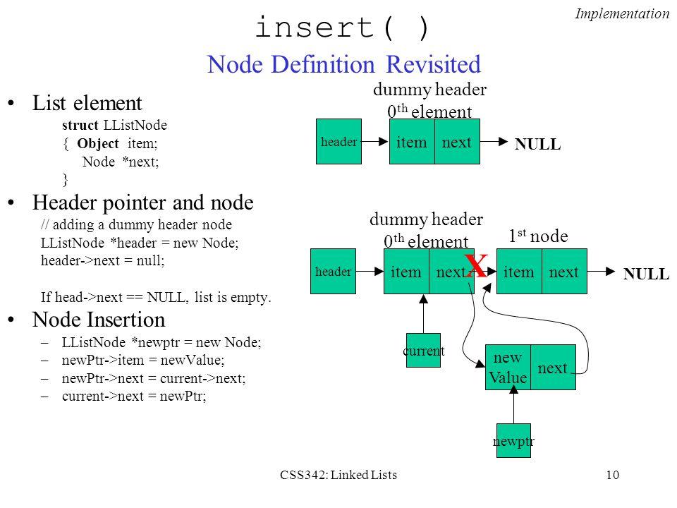 CSS342: Linked Lists10 insert( ) Node Definition Revisited List element struct LListNode { Object item; Node *next; } Header pointer and node // adding a dummy header node LListNode *header = new Node; header->next = null; If head->next == NULL, list is empty.
