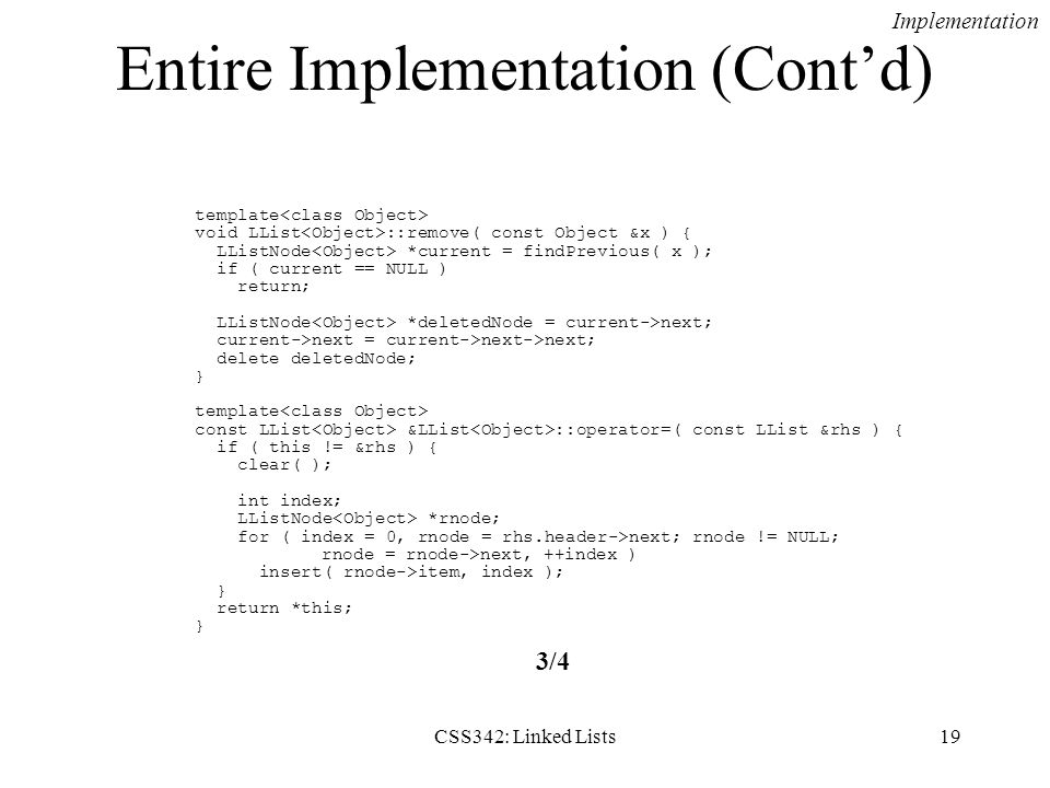 CSS342: Linked Lists19 Entire Implementation (Contd) template void LList ::remove( const Object &x ) { LListNode *current = findPrevious( x ); if ( cu