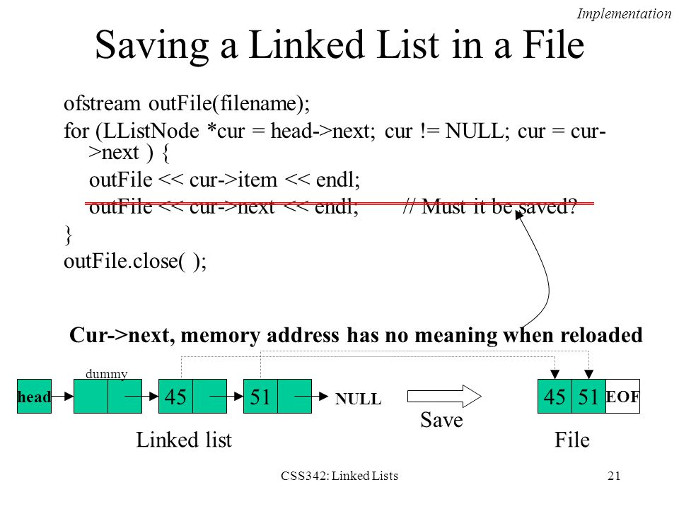 CSS342: Linked Lists21 ofstream outFile(filename); for (LListNode *cur = head->next; cur != NULL; cur = cur- >next ) { outFile item << endl; outFile n