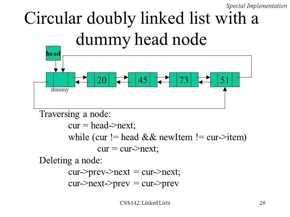 CSS342: Linked Lists26 Circular doubly linked list with a dummy head node 45735120 head Traversing a node: cur = head->next; while (cur != head && new