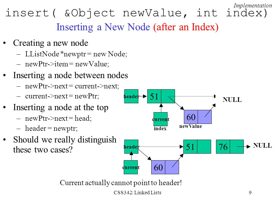 CSS342: Linked Lists9 insert( &Object newValue, int index) Inserting a New Node (after an Index) Creating a new node –LListNode *newptr = new Node; –n