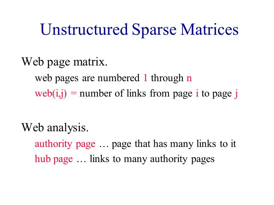 Unstructured Sparse Matrices Web page matrix. web pages are numbered 1 through n web(i,j) = number of links from page i to page j Web analysis. author