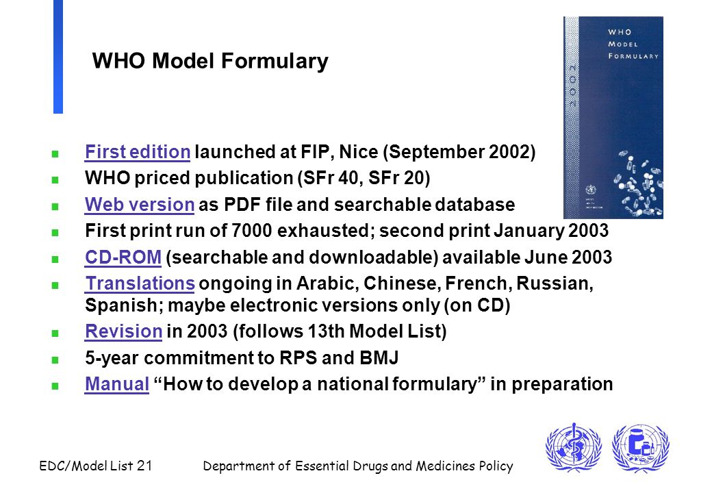 EDC/Model List 21 Department of Essential Drugs and Medicines Policy WHO Model Formulary n First edition launched at FIP, Nice (September 2002) n WHO