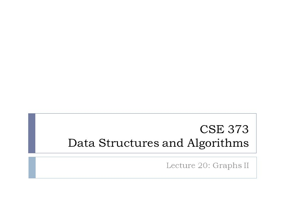 CSE 373 Data Structures and Algorithms Lecture 20: Graphs II