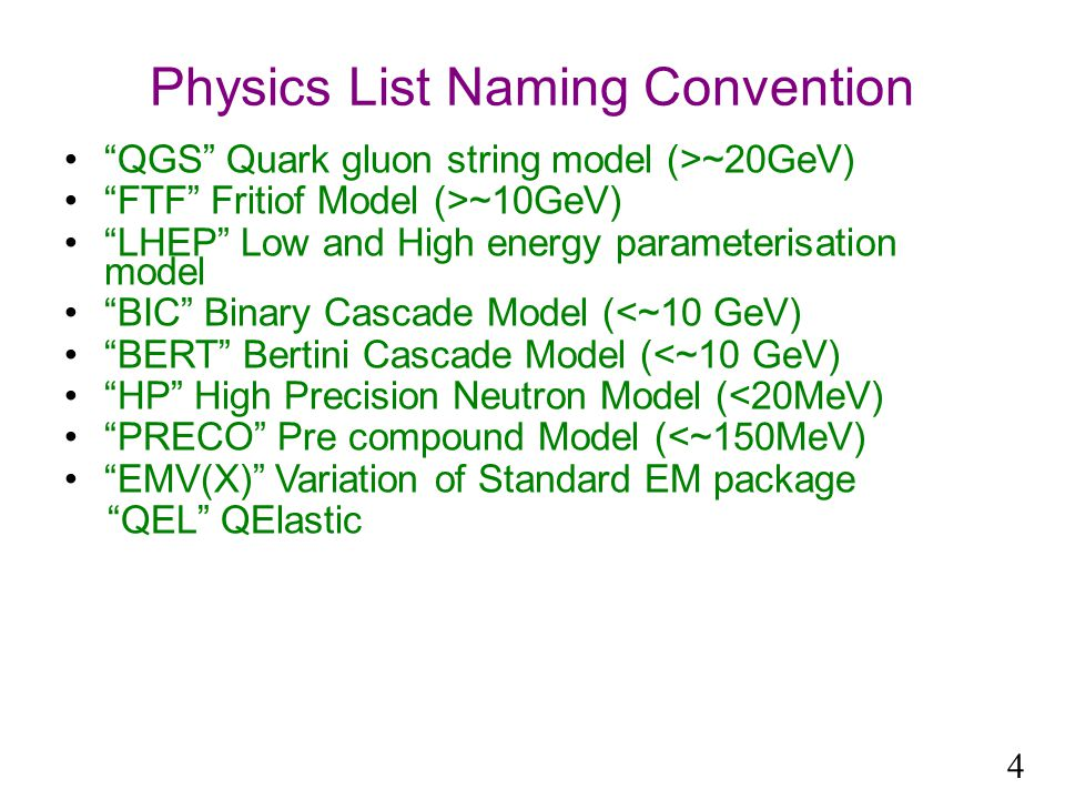 Physics List Naming Convention QGS Quark gluon string model (>~20GeV) FTF Fritiof Model (>~10GeV) LHEP Low and High energy parameterisation model BIC Binary Cascade Model (<~10 GeV) BERT Bertini Cascade Model (<~10 GeV) HP High Precision Neutron Model (<20MeV) PRECO Pre compound Model (<~150MeV) EMV(X) Variation of Standard EM package QEL QElastic 4