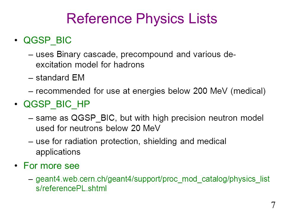 Reference Physics Lists QGSP_BIC –uses Binary cascade, precompound and various de- excitation model for hadrons –standard EM –recommended for use at energies below 200 MeV (medical) QGSP_BIC_HP –same as QGSP_BIC, but with high precision neutron model used for neutrons below 20 MeV –use for radiation protection, shielding and medical applications For more see –geant4.web.cern.ch/geant4/support/proc_mod_catalog/physics_list s/referencePL.shtml 7