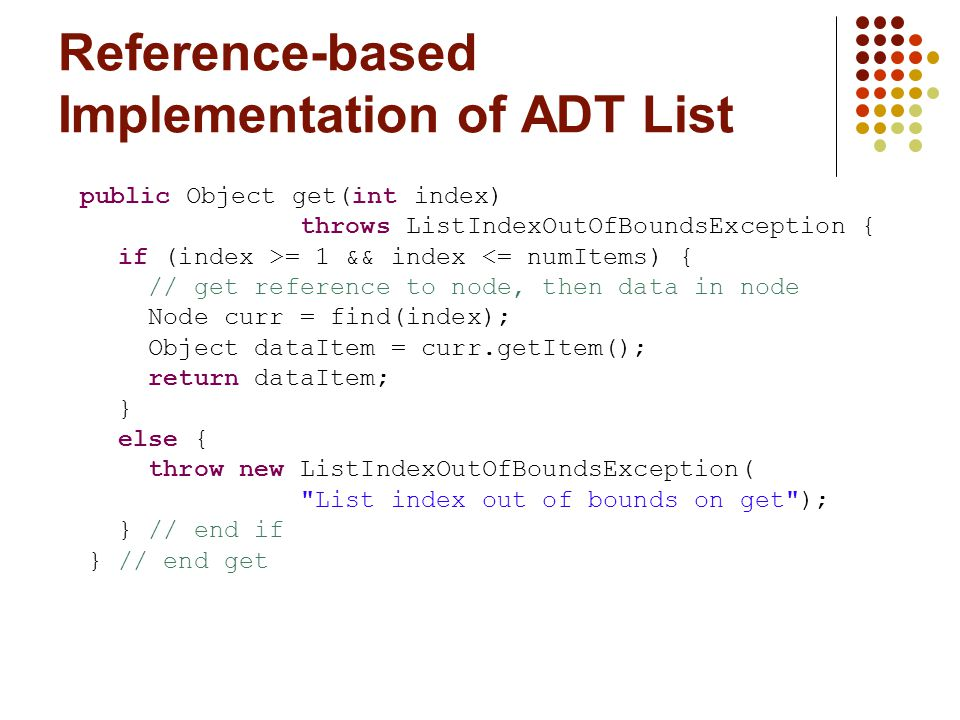 Reference-based Implementation of ADT List public Object get(int index) throws ListIndexOutOfBoundsException { if (index >= 1 && index <= numItems) { // get reference to node, then data in node Node curr = find(index); Object dataItem = curr.getItem(); return dataItem; } else { throw new ListIndexOutOfBoundsException( List index out of bounds on get ); } // end if } // end get
