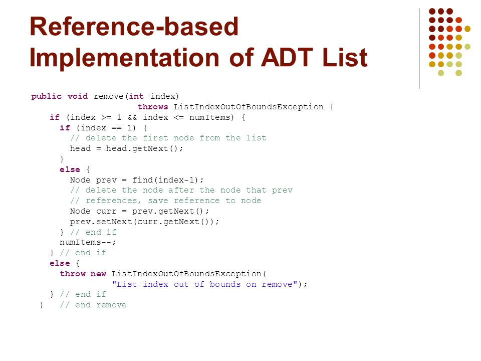 Reference-based Implementation of ADT List public void remove(int index) throws ListIndexOutOfBoundsException { if (index >= 1 && index <= numItems) { if (index == 1) { // delete the first node from the list head = head.getNext(); } else { Node prev = find(index-1); // delete the node after the node that prev // references, save reference to node Node curr = prev.getNext(); prev.setNext(curr.getNext()); } // end if numItems--; } // end if else { throw new ListIndexOutOfBoundsException( List index out of bounds on remove ); } // end if } // end remove