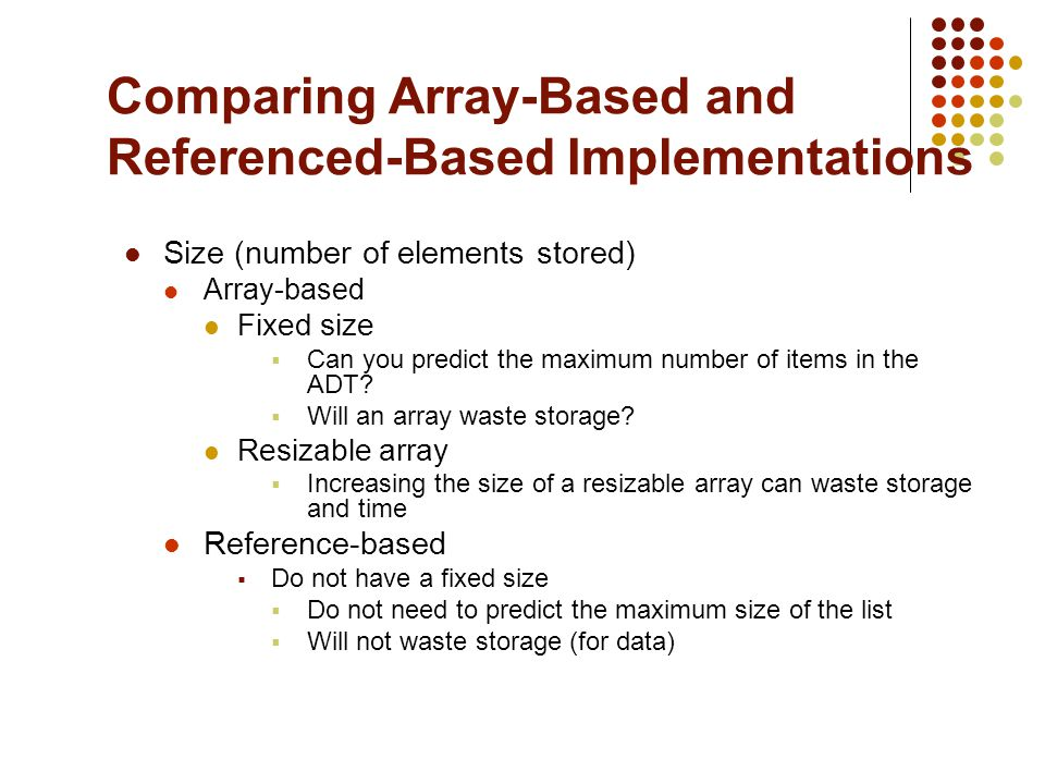Comparing Array-Based and Referenced-Based Implementations Size (number of elements stored) Array-based Fixed size Can you predict the maximum number of items in the ADT.
