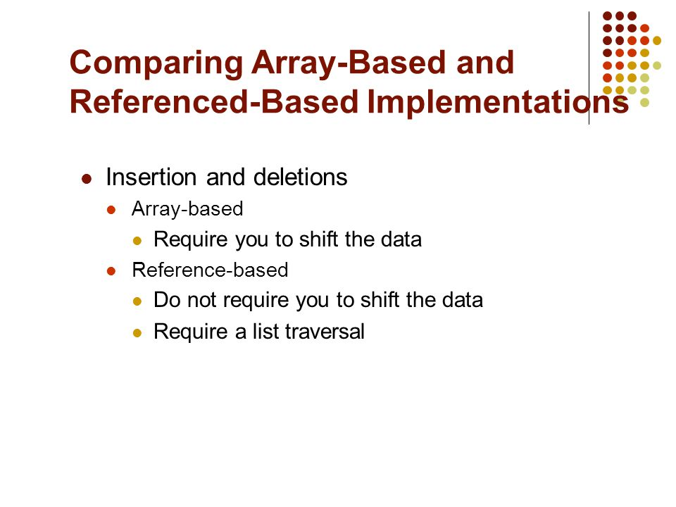 Comparing Array-Based and Referenced-Based Implementations Insertion and deletions Array-based Require you to shift the data Reference-based Do not require you to shift the data Require a list traversal