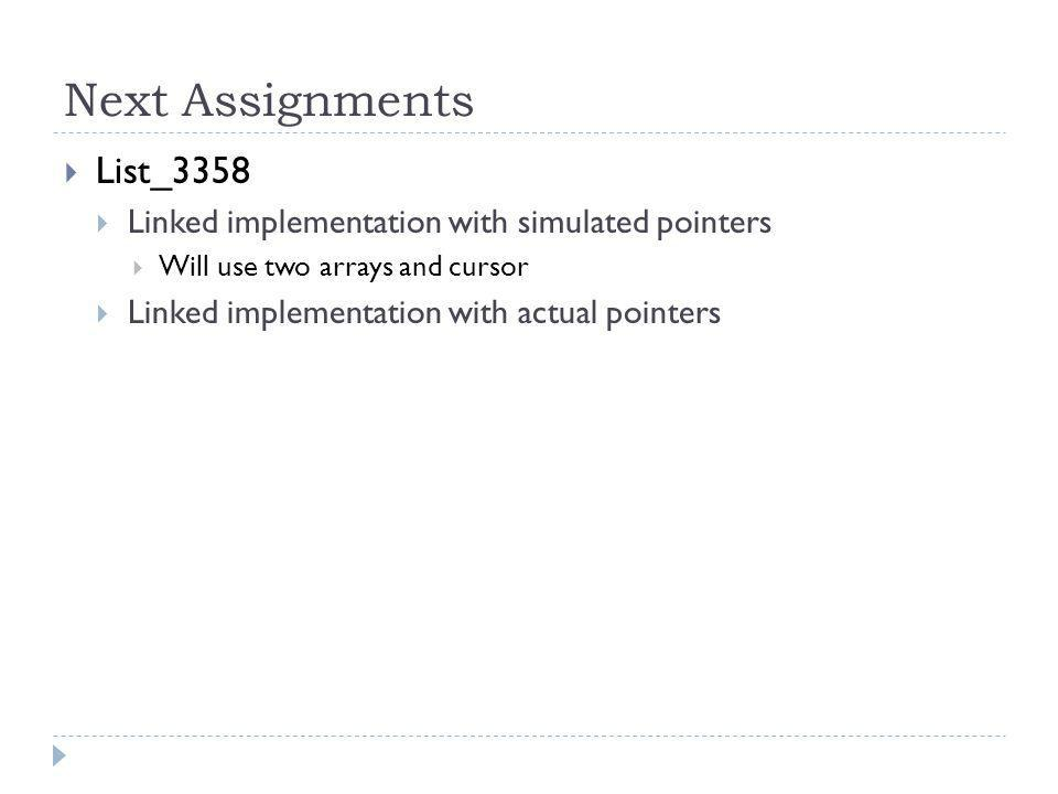 Next Assignments List_3358 Linked implementation with simulated pointers Will use two arrays and cursor Linked implementation with actual pointers
