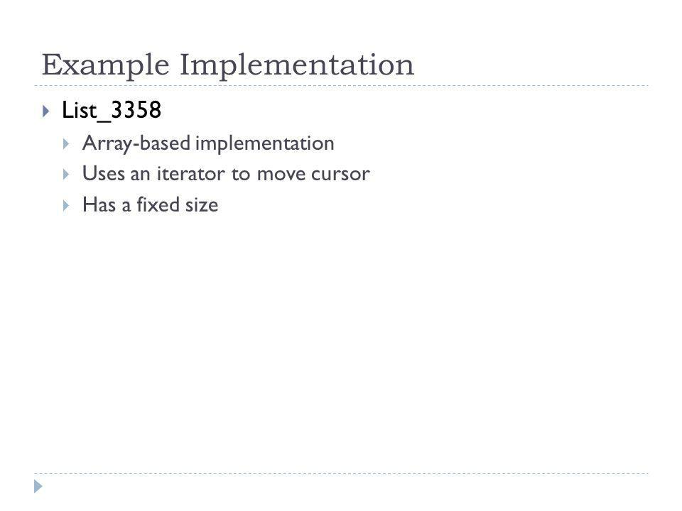 Example Implementation List_3358 Array-based implementation Uses an iterator to move cursor Has a fixed size